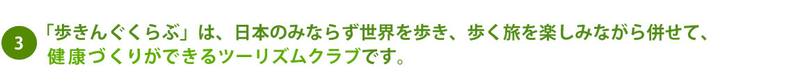 「歩きんぐくらぶ」は、日本のみならず世界を歩き、歩く旅を楽しみながら併せて、健康づくりができるツーリズムクラブです。